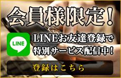 会員様限定!LINEお友達登録で特別サービス配信中!
